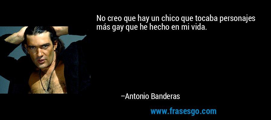 No creo que hay un chico que tocaba personajes más gay que he hecho en mi vida. – Antonio Banderas