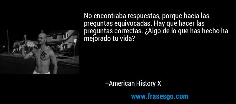 No encontraba respuestas, porque hacia las preguntas equivocadas. Hay que hacer las preguntas correctas. ¿Algo de lo que has hecho ha mejorado tu vida? – American History X