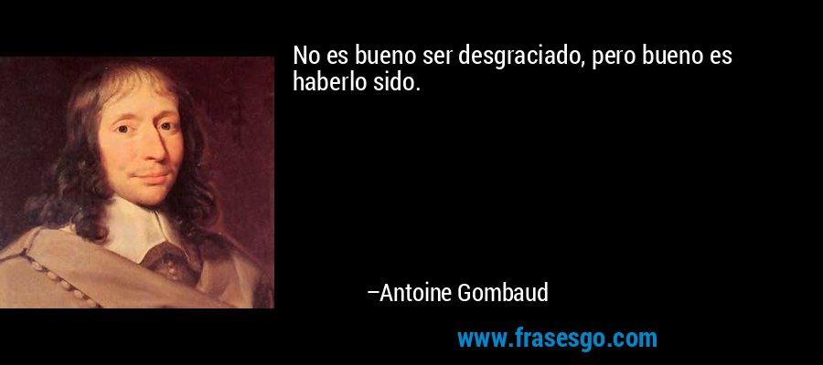 No es bueno ser desgraciado, pero bueno es haberlo sido. – Antoine Gombaud