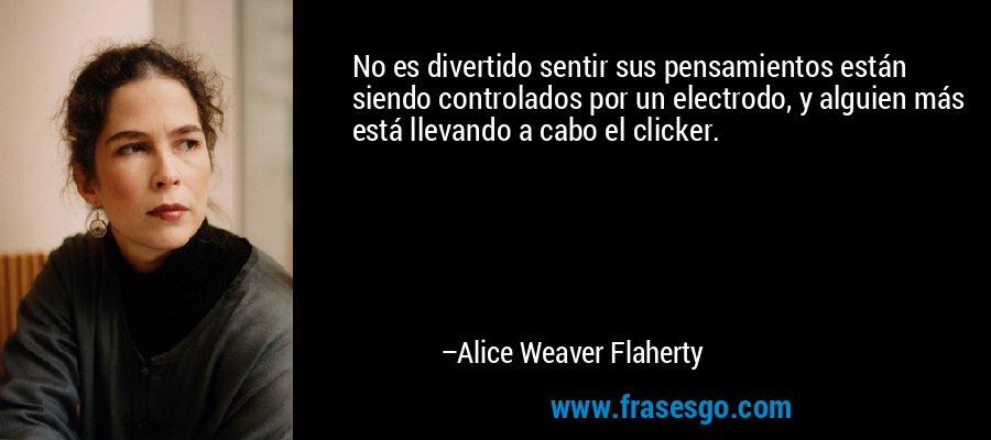 No es divertido sentir sus pensamientos están siendo controlados por un electrodo, y alguien más está llevando a cabo el clicker. – Alice Weaver Flaherty