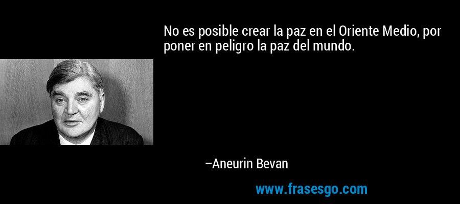 No es posible crear la paz en el Oriente Medio, por poner en peligro la paz del mundo. – Aneurin Bevan