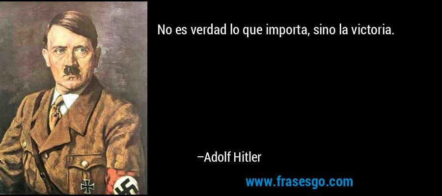 No es verdad lo que importa, sino la victoria. – Adolf Hitler