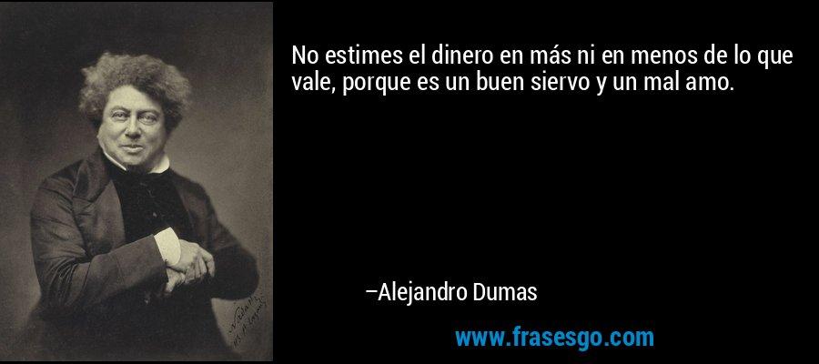 No estimes el dinero en más ni en menos de lo que vale, porque es un buen siervo y un mal amo. – Alejandro Dumas