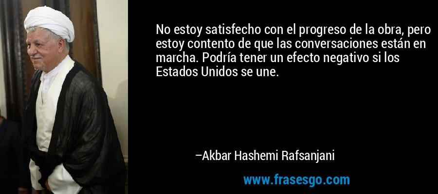 No estoy satisfecho con el progreso de la obra, pero estoy contento de que las conversaciones están en marcha. Podría tener un efecto negativo si los Estados Unidos se une. – Akbar Hashemi Rafsanjani