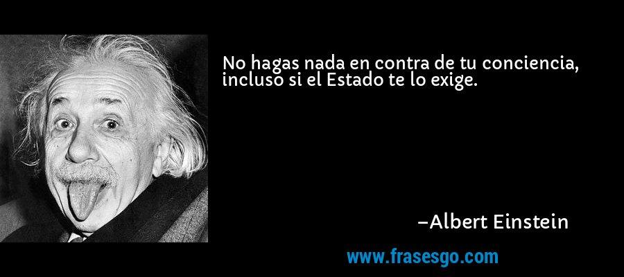 No hagas nada en contra de tu conciencia, incluso si el Estado te lo exige. – Albert Einstein
