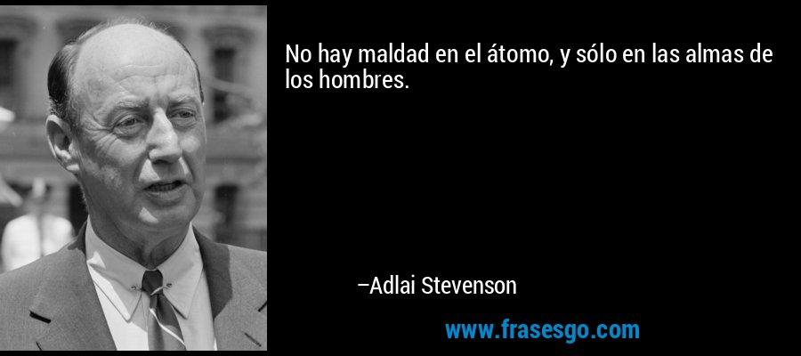 No hay maldad en el átomo, y sólo en las almas de los hombres. – Adlai Stevenson