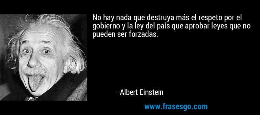 No hay nada que destruya más el respeto por el gobierno y la ley del país que aprobar leyes que no pueden ser forzadas. – Albert Einstein