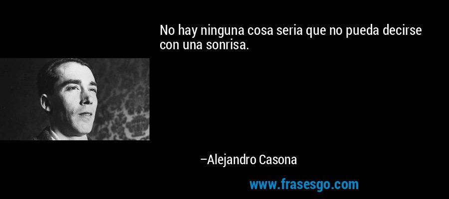 No hay ninguna cosa seria que no pueda decirse con una sonrisa. – Alejandro Casona