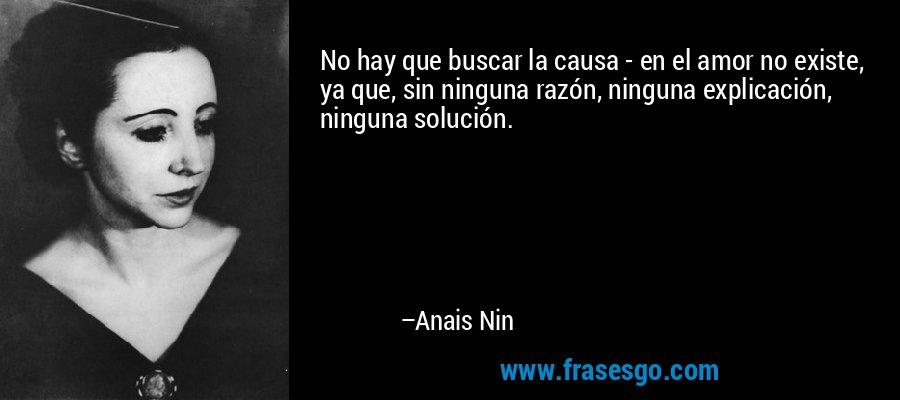 No hay que buscar la causa - en el amor no existe, ya que, sin ninguna razón, ninguna explicación, ninguna solución. – Anais Nin