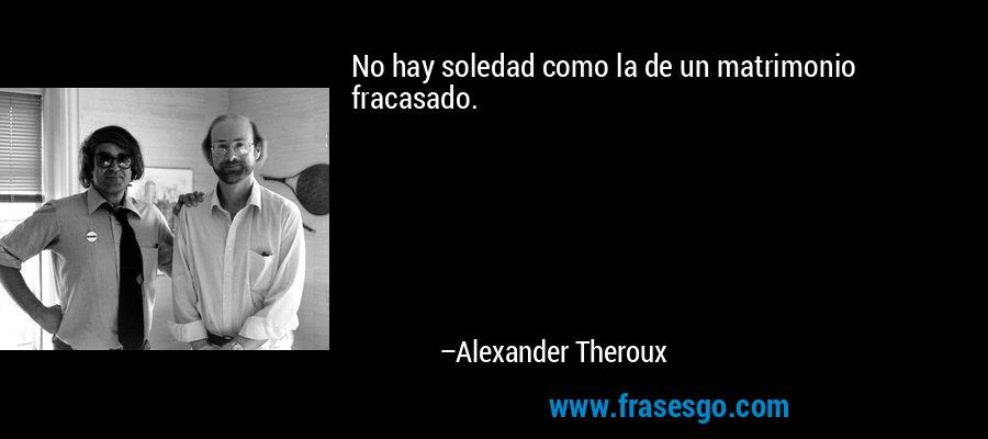 No hay soledad como la de un matrimonio fracasado. – Alexander Theroux