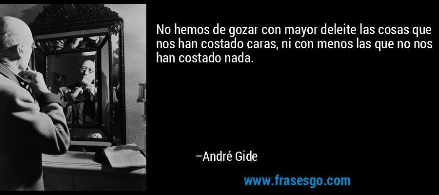 No hemos de gozar con mayor deleite las cosas que nos han costado caras, ni con menos las que no nos han costado nada. – André Gide