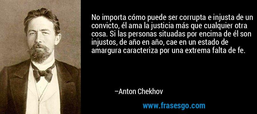 No importa cómo puede ser corrupta e injusta de un convicto, él ama la justicia más que cualquier otra cosa. Si las personas situadas por encima de él son injustos, de año en año, cae en un estado de amargura caracteriza por una extrema falta de fe. – Anton Chekhov