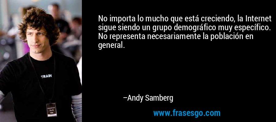 No importa lo mucho que está creciendo, la Internet sigue siendo un grupo demográfico muy específico. No representa necesariamente la población en general. – Andy Samberg