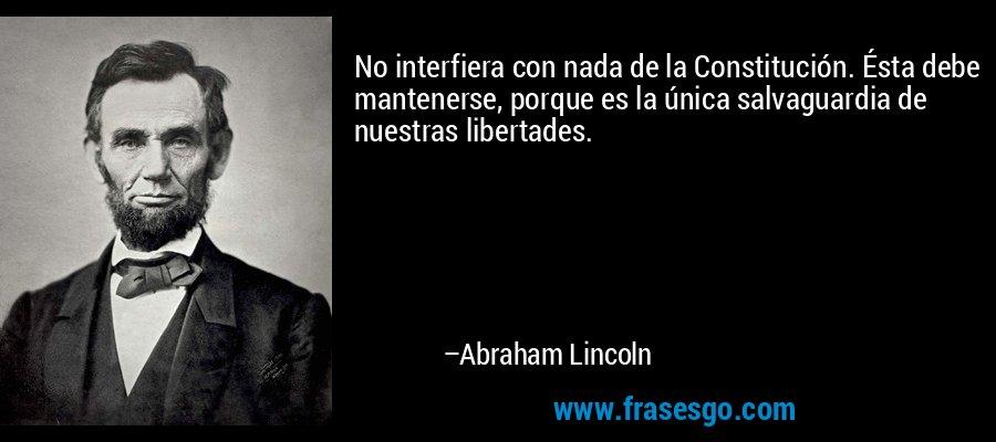 No interfiera con nada de la Constitución. Ésta debe mantenerse, porque es la única salvaguardia de nuestras libertades. – Abraham Lincoln