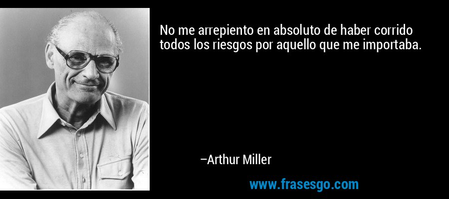 No me arrepiento en absoluto de haber corrido todos los riesgos por aquello que me importaba. – Arthur Miller