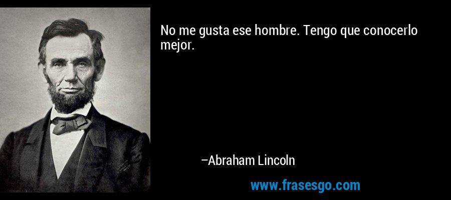 No me gusta ese hombre. Tengo que conocerlo mejor. – Abraham Lincoln