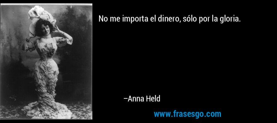 No me importa el dinero, sólo por la gloria. – Anna Held