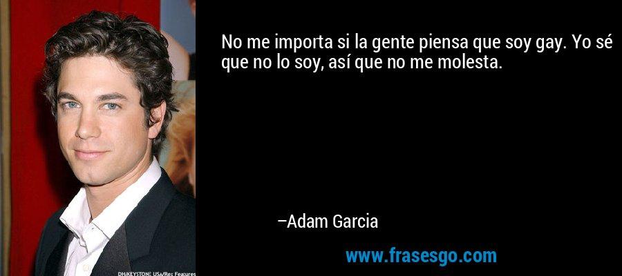 No me importa si la gente piensa que soy gay. Yo sé que no lo soy, así que no me molesta. – Adam Garcia