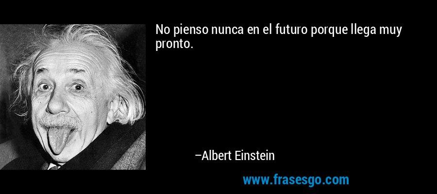 No pienso nunca en el futuro porque llega muy pronto. – Albert Einstein