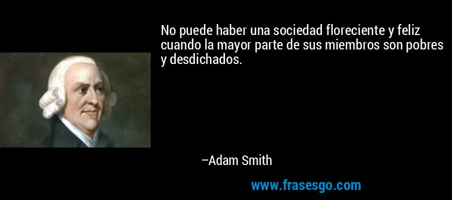 No puede haber una sociedad floreciente y feliz cuando la mayor parte de sus miembros son pobres y desdichados. – Adam Smith