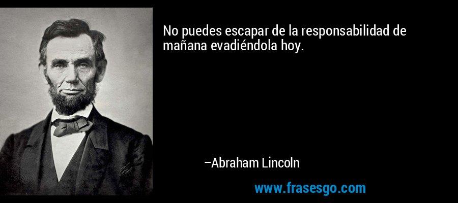 No puedes escapar de la responsabilidad de mañana evadiéndola hoy. – Abraham Lincoln