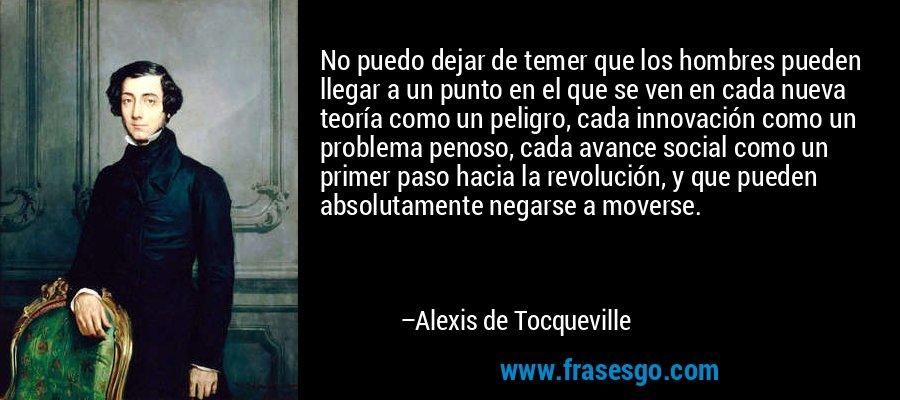 No puedo dejar de temer que los hombres pueden llegar a un punto en el que se ven en cada nueva teoría como un peligro, cada innovación como un problema penoso, cada avance social como un primer paso hacia la revolución, y que pueden absolutamente negarse a moverse. – Alexis de Tocqueville