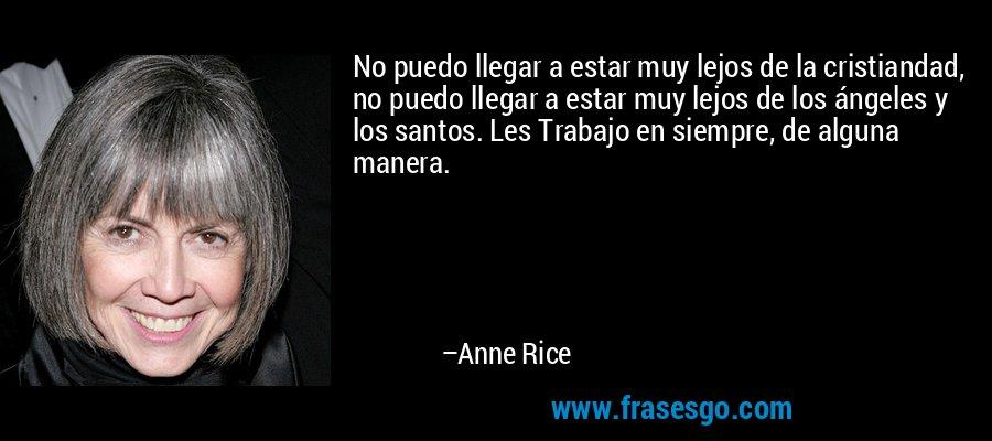 No puedo llegar a estar muy lejos de la cristiandad, no puedo llegar a estar muy lejos de los ángeles y los santos. Les Trabajo en siempre, de alguna manera. – Anne Rice
