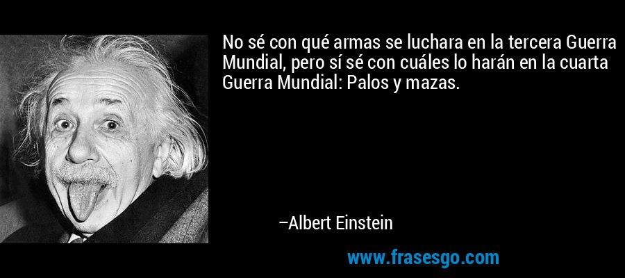 No sé con qué armas se luchara en la tercera Guerra Mundial, pero sí sé con cuáles lo harán en la cuarta Guerra Mundial: Palos y mazas. – Albert Einstein