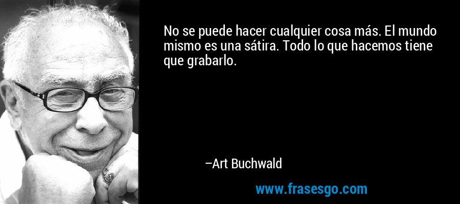 No se puede hacer cualquier cosa más. El mundo mismo es una sátira. Todo lo que hacemos tiene que grabarlo. – Art Buchwald