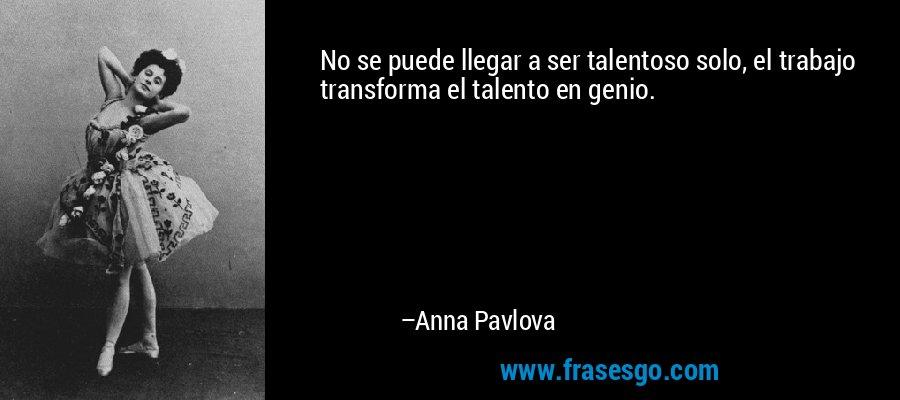 No se puede llegar a ser talentoso solo, el trabajo transforma el talento en genio. – Anna Pavlova