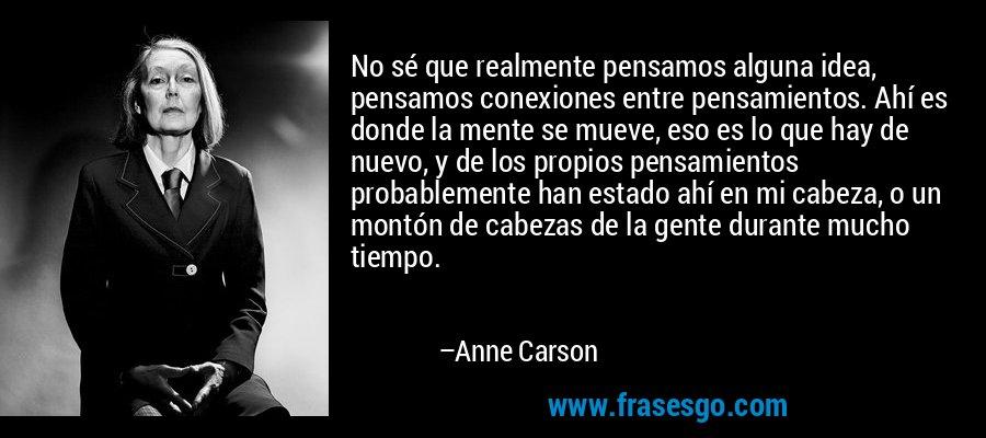 No sé que realmente pensamos alguna idea, pensamos conexiones entre pensamientos. Ahí es donde la mente se mueve, eso es lo que hay de nuevo, y de los propios pensamientos probablemente han estado ahí en mi cabeza, o un montón de cabezas de la gente durante mucho tiempo. – Anne Carson