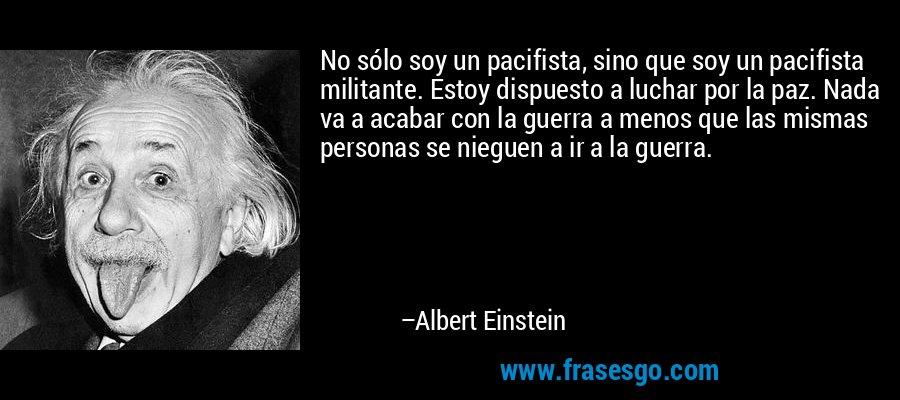 No sólo soy un pacifista, sino que soy un pacifista militante. Estoy dispuesto a luchar por la paz. Nada va a acabar con la guerra a menos que las mismas personas se nieguen a ir a la guerra. – Albert Einstein