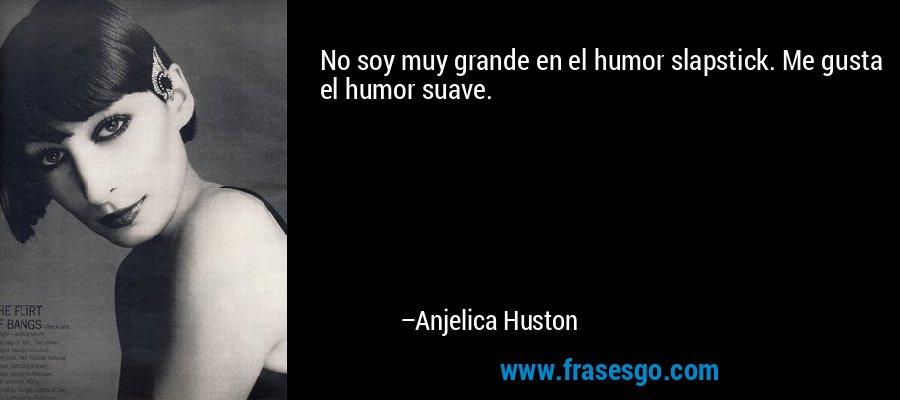 No soy muy grande en el humor slapstick. Me gusta el humor suave. – Anjelica Huston
