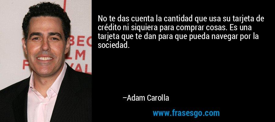 No te das cuenta la cantidad que usa su tarjeta de crédito ni siquiera para comprar cosas. Es una tarjeta que te dan para que pueda navegar por la sociedad. – Adam Carolla