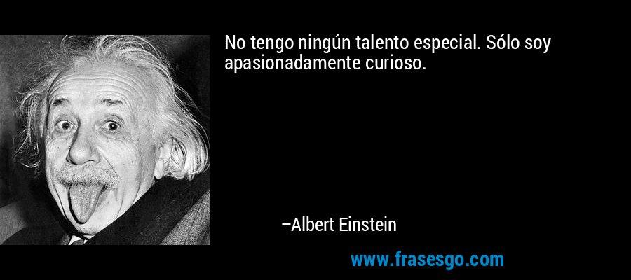 No tengo ningún talento especial. Sólo soy apasionadamente curioso. – Albert Einstein