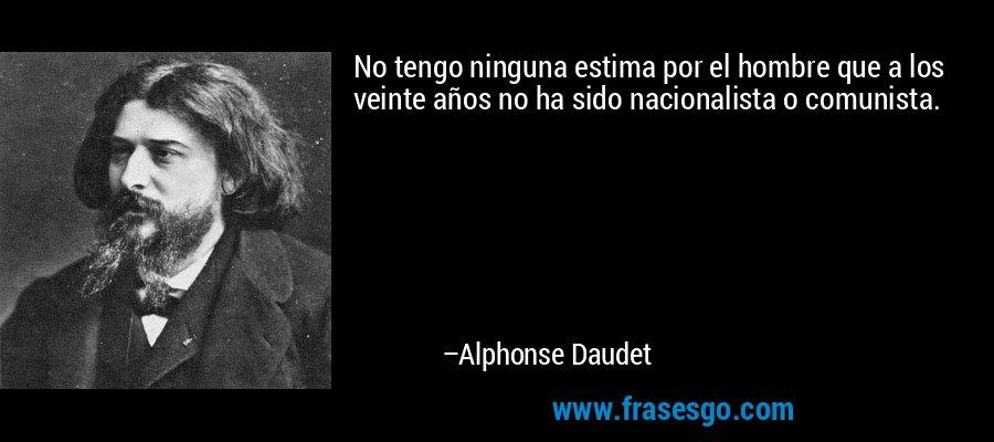 No tengo ninguna estima por el hombre que a los veinte años no ha sido nacionalista o comunista. – Alphonse Daudet