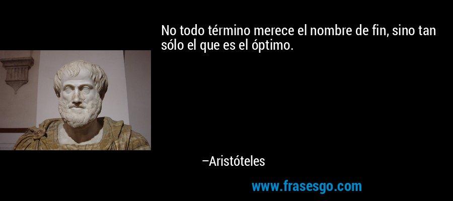 No todo término merece el nombre de fin, sino tan sólo el que es el óptimo. – Aristóteles