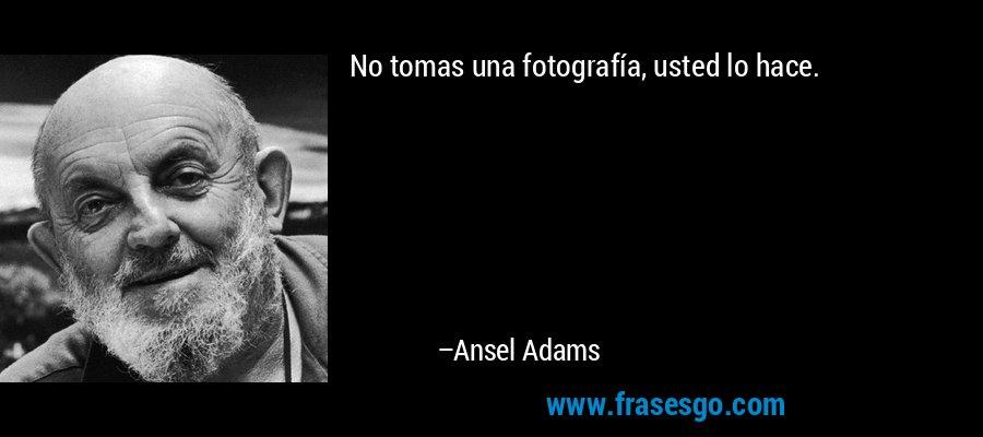 No tomas una fotografía, usted lo hace. – Ansel Adams