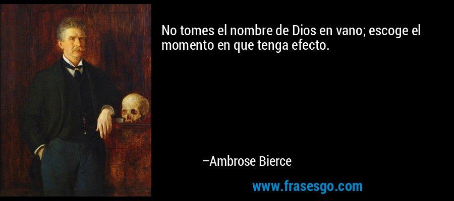 No tomes el nombre de Dios en vano; escoge el momento en que tenga efecto. – Ambrose Bierce