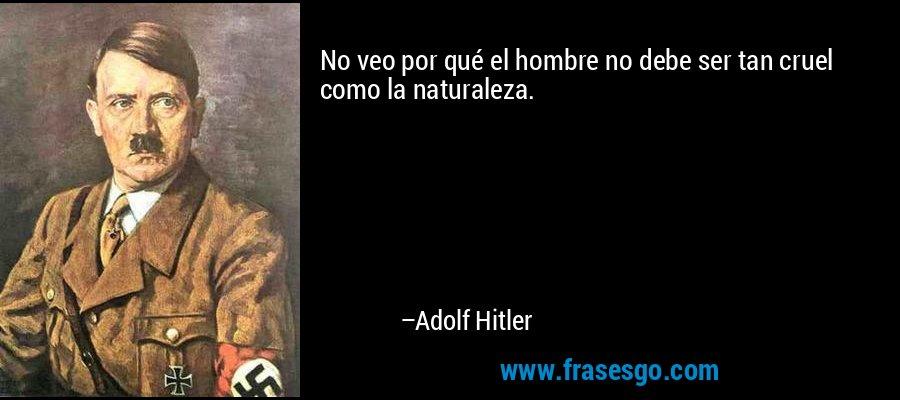 No veo por qué el hombre no debe ser tan cruel como la naturaleza. – Adolf Hitler