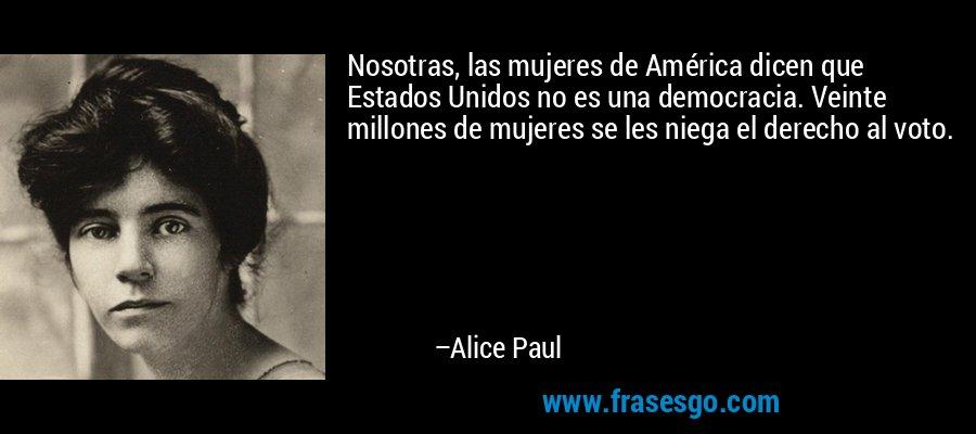 Nosotras, las mujeres de América dicen que Estados Unidos no es una democracia. Veinte millones de mujeres se les niega el derecho al voto. – Alice Paul