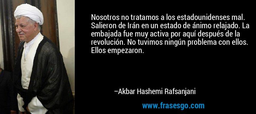 Nosotros no tratamos a los estadounidenses mal. Salieron de Irán en un estado de ánimo relajado. La embajada fue muy activa por aquí después de la revolución. No tuvimos ningún problema con ellos. Ellos empezaron. – Akbar Hashemi Rafsanjani