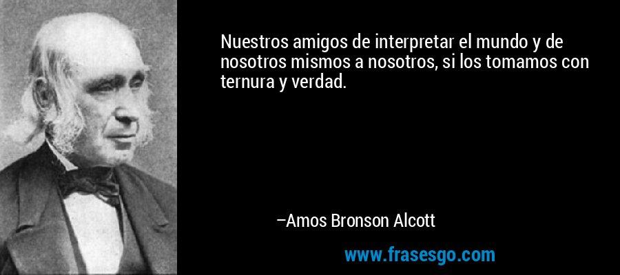Nuestros amigos de interpretar el mundo y de nosotros mismos a nosotros, si los tomamos con ternura y verdad. – Amos Bronson Alcott