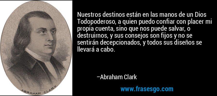 Nuestros destinos están en las manos de un Dios Todopoderoso, a quien puedo confiar con placer mi propia cuenta, sino que nos puede salvar, o destruirnos, y sus consejos son fijos y no se sentirán decepcionados, y todos sus diseños se llevará a cabo. – Abraham Clark