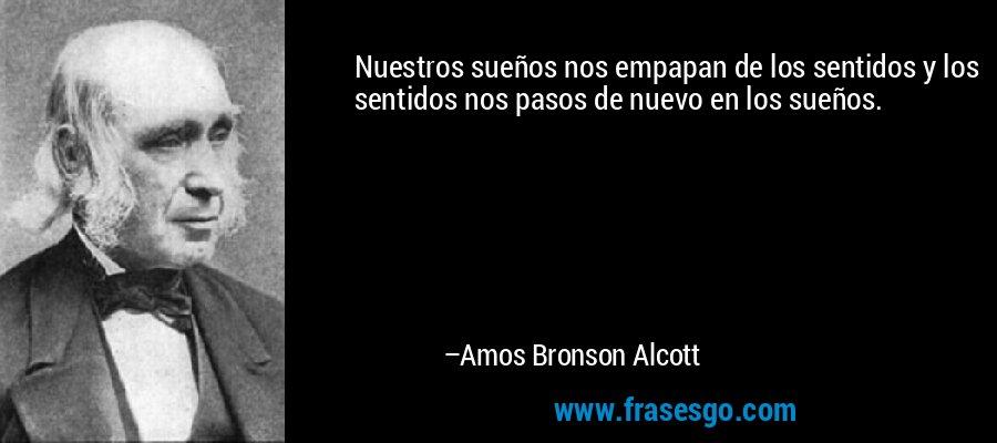 Nuestros sueños nos empapan de los sentidos y los sentidos nos pasos de nuevo en los sueños. – Amos Bronson Alcott