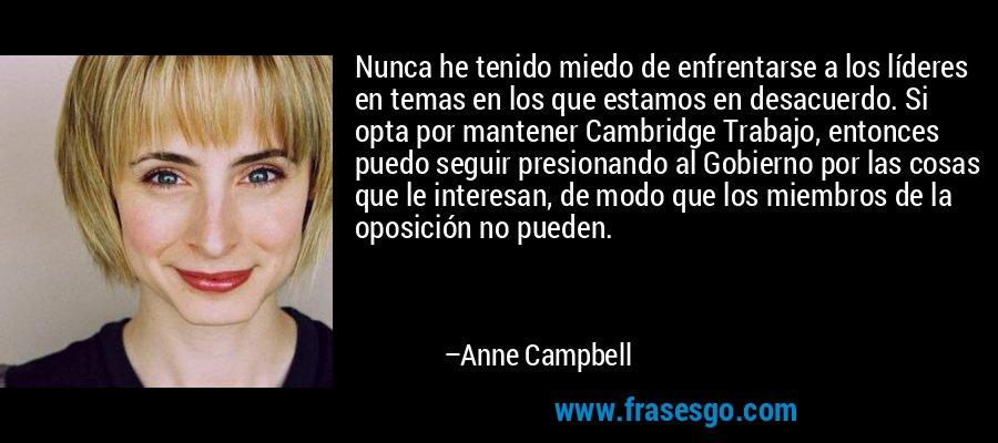 Nunca he tenido miedo de enfrentarse a los líderes en temas en los que estamos en desacuerdo. Si opta por mantener Cambridge Trabajo, entonces puedo seguir presionando al Gobierno por las cosas que le interesan, de modo que los miembros de la oposición no pueden. – Anne Campbell