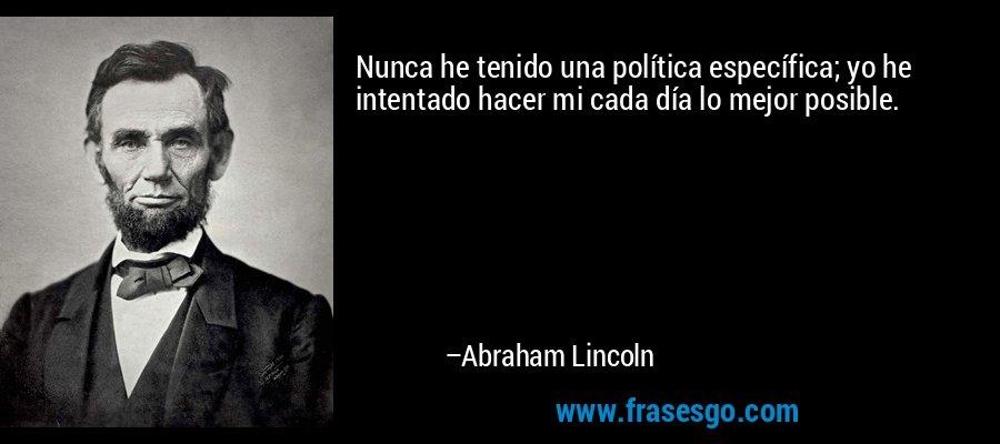Nunca he tenido una política específica; yo he intentado hacer mi cada día lo mejor posible. – Abraham Lincoln
