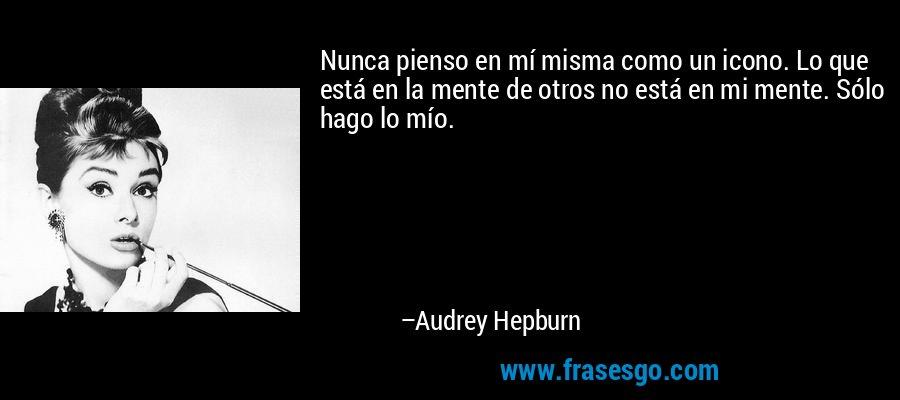 Nunca pienso en mí misma como un icono. Lo que está en la mente de otros no está en mi mente. Sólo hago lo mío. – Audrey Hepburn
