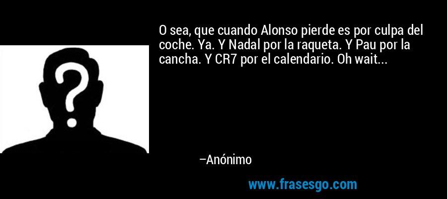 O sea, que cuando Alonso pierde es por culpa del coche. Ya. Y Nadal por la raqueta. Y Pau por la cancha. Y CR7 por el calendario. Oh wait... – Anónimo