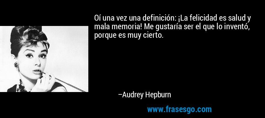 Oí una vez una definición: ¡La felicidad es salud y mala memoria! Me gustaría ser el que lo inventó, porque es muy cierto. – Audrey Hepburn